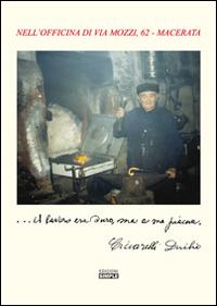 ... Il lavoro era duro, ma a me piace. Nell'officina di via Mozzi, 62 Macerata.