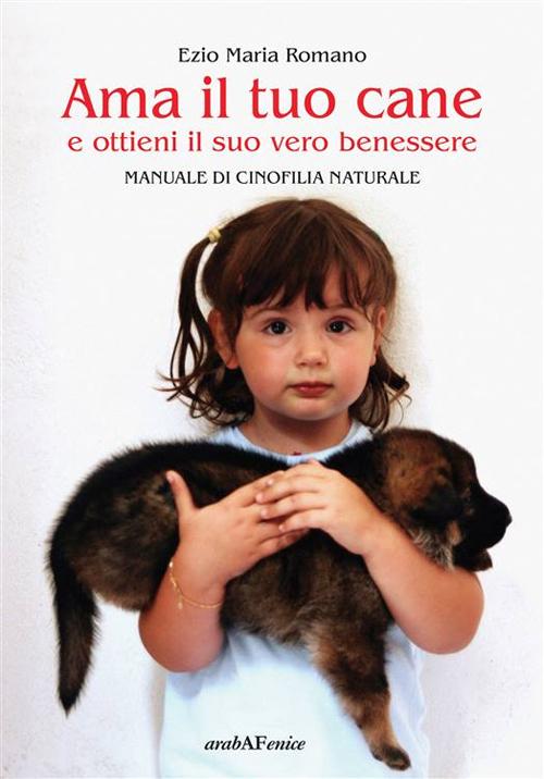 Ama il tuo cane e ottieni il suo vero benessere. Manuale di cinofilia naturale