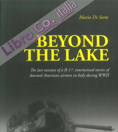 Beyond the lake. The last mission of a B-17. Intertwined stories of downed American airmwen in Italy during WWII.