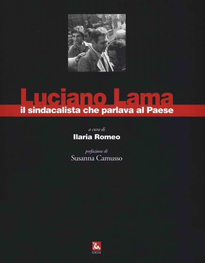 Luciano Lama il sindacalista che parlava al Paese. Ediz. illustrata