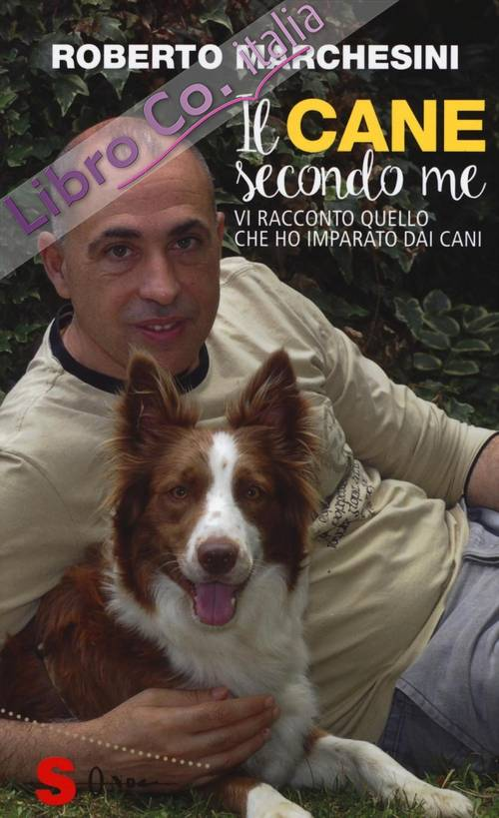 Il cane secondo me. Tutta la verità sul nostro migliore amico e sul suo rapporto con noi.