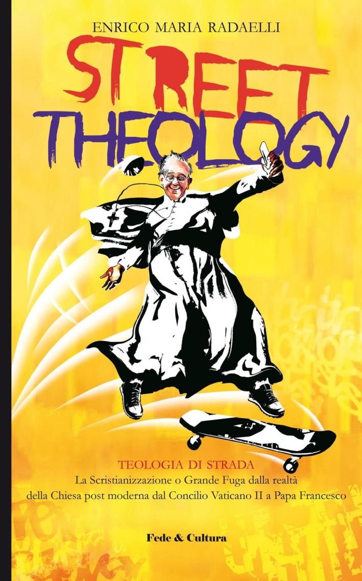 Street theology. La scristianizzazione o grande fuga dalla realtà della Chiesa post moderna dal Concilio Vaticano II a papa Francesco.