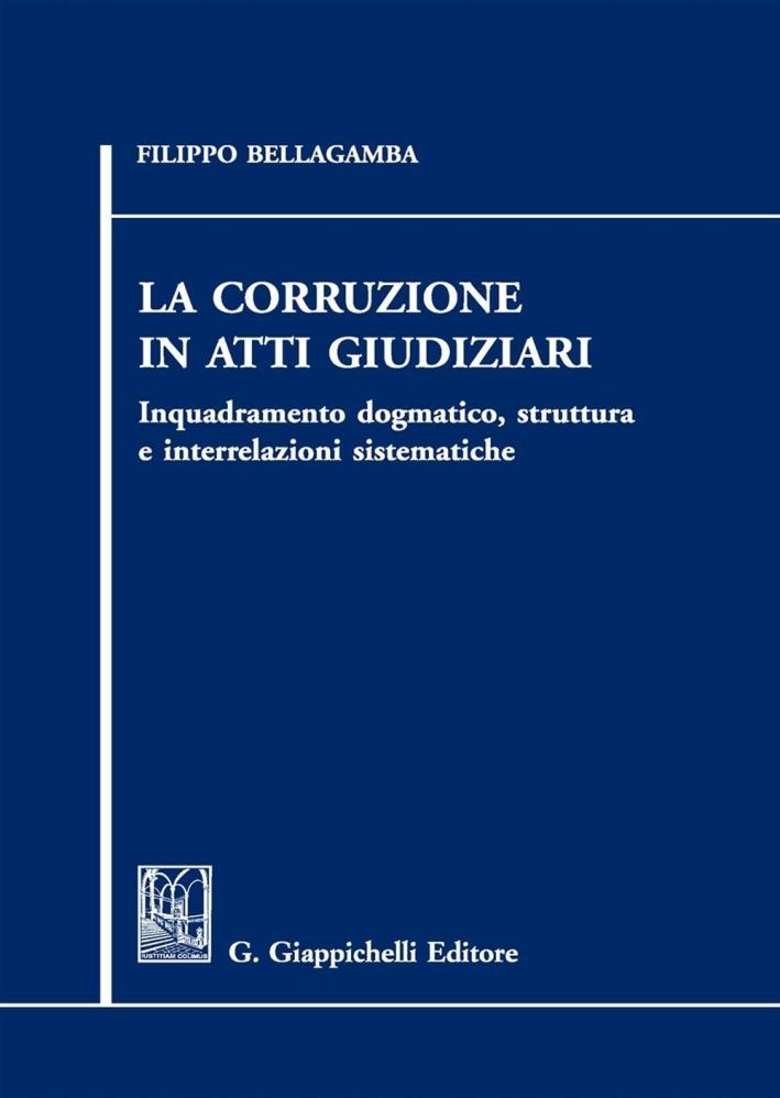 La corruzione in atti giudiziari. Inquadramento dogmatico, struttura e interrelazioni sistematiche.