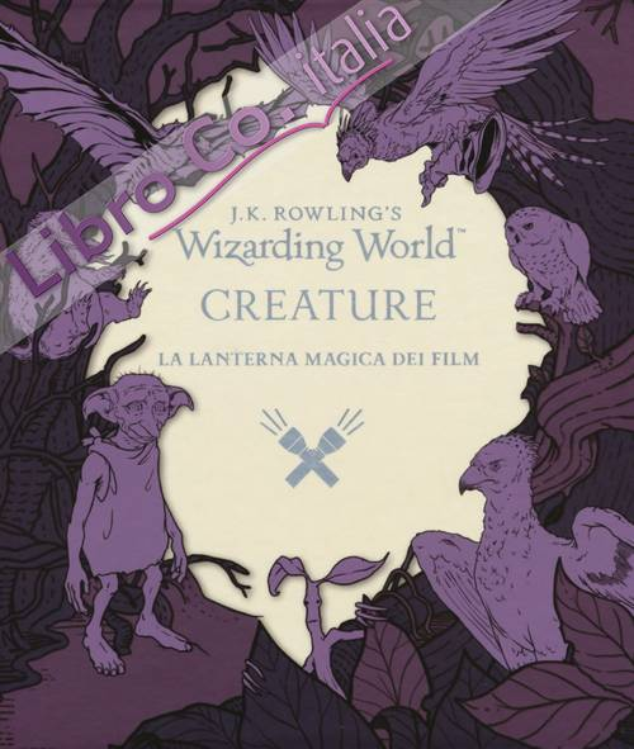 La lanterna magica dei film. Creature. Il mondo della magia di J. K. Rowling. Ediz. illustrata