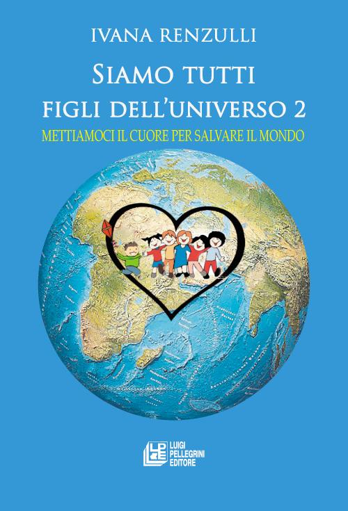 Siamo tutti figli dell'universo 2. Mettiamoci il cuore per salvare il mondo.