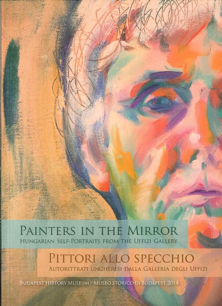 Painters in the Mirror. Hungarian Self-Portraits From the Uffizi Gallery. Pittori allo Specchio. Autoritratti Ungheresi dalla Galleria degli Uffizi.