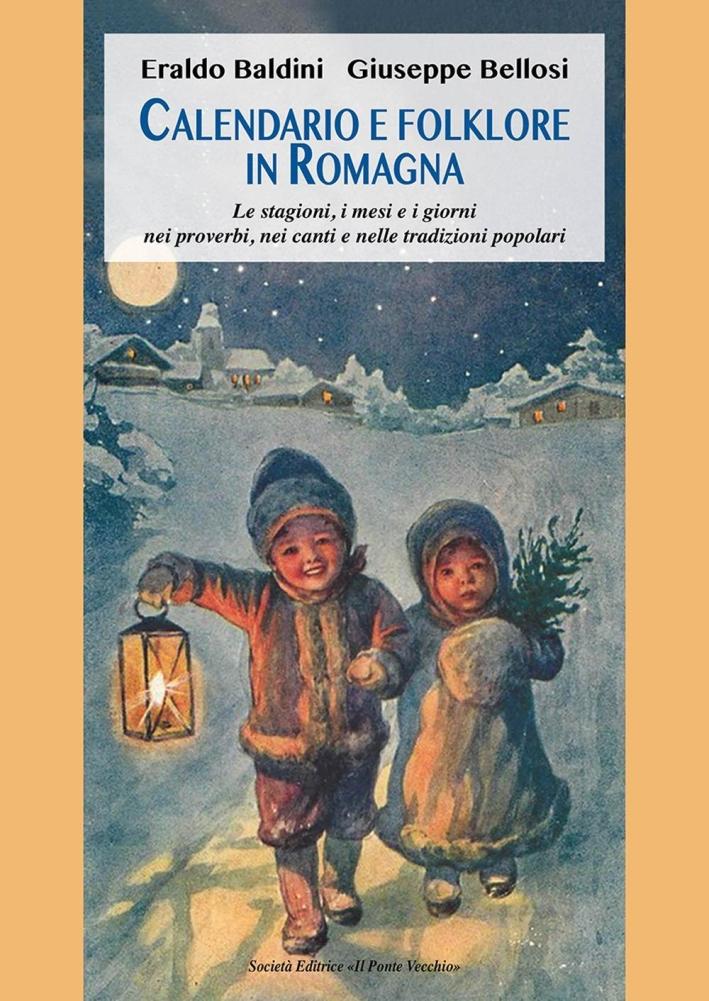 Calendario e Tradizioni in Romagna. Le Stagioni, i Mesi e i Giorni nei Proverbi, nei Canti e nelle Usanze Popolari.