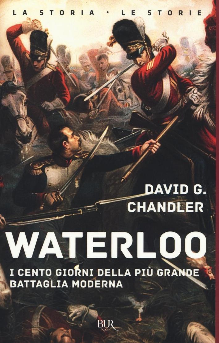 Waterloo. I cento giorni della più grande battaglia moderna.