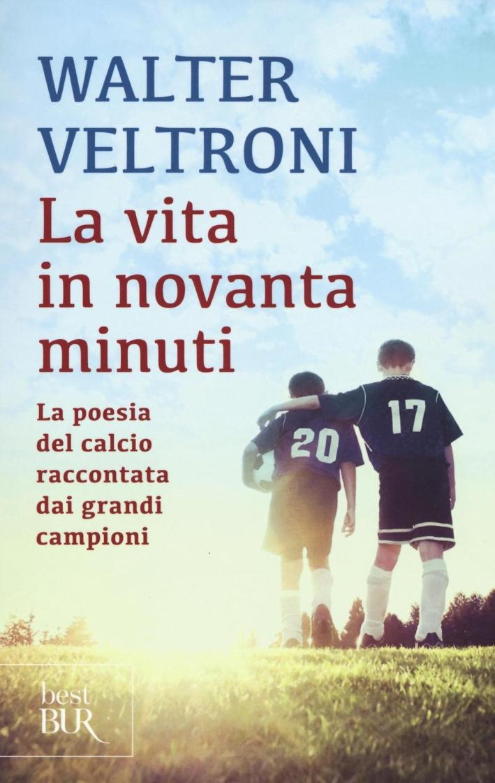La vita in novanta minuti. La poesia del calcio raccontata dai grandi campioni.