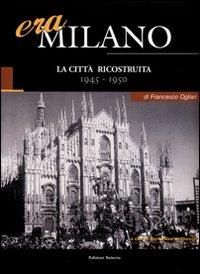 Era Milano. Vol. 6: La città ricostruita (1945-1950).
