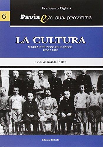Pavia e la sua provincia. Vol. 6: La cultura. Scuola, istruzione, educazione, fede e arte.