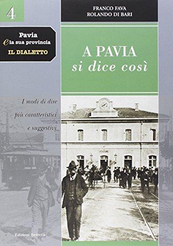 Pavia e la sua provincia. Il dialetto. Vol. 4: A Pavia si dice così. I modi di dire più caratteristici e suggestivi.