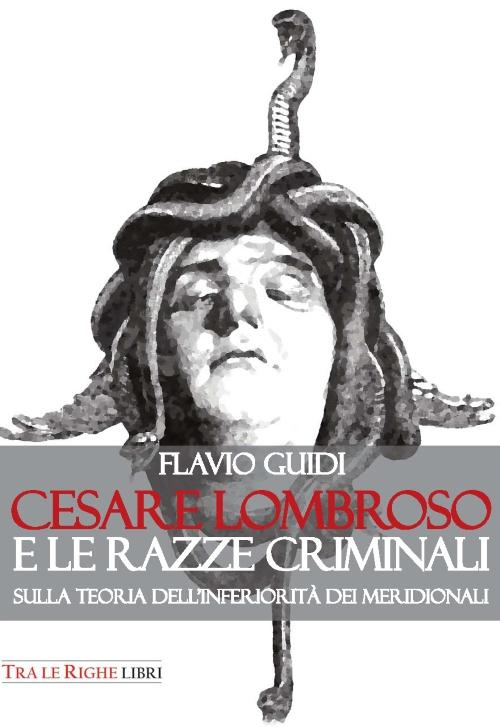 Cesare Lombroso e le razze criminali. Sulla teoria dell'inferiorità dei meridionali.