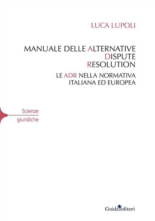 Manuale delle Alternative Dispute Resolution. Le ADR nella Normativa Italiana ed Europea.