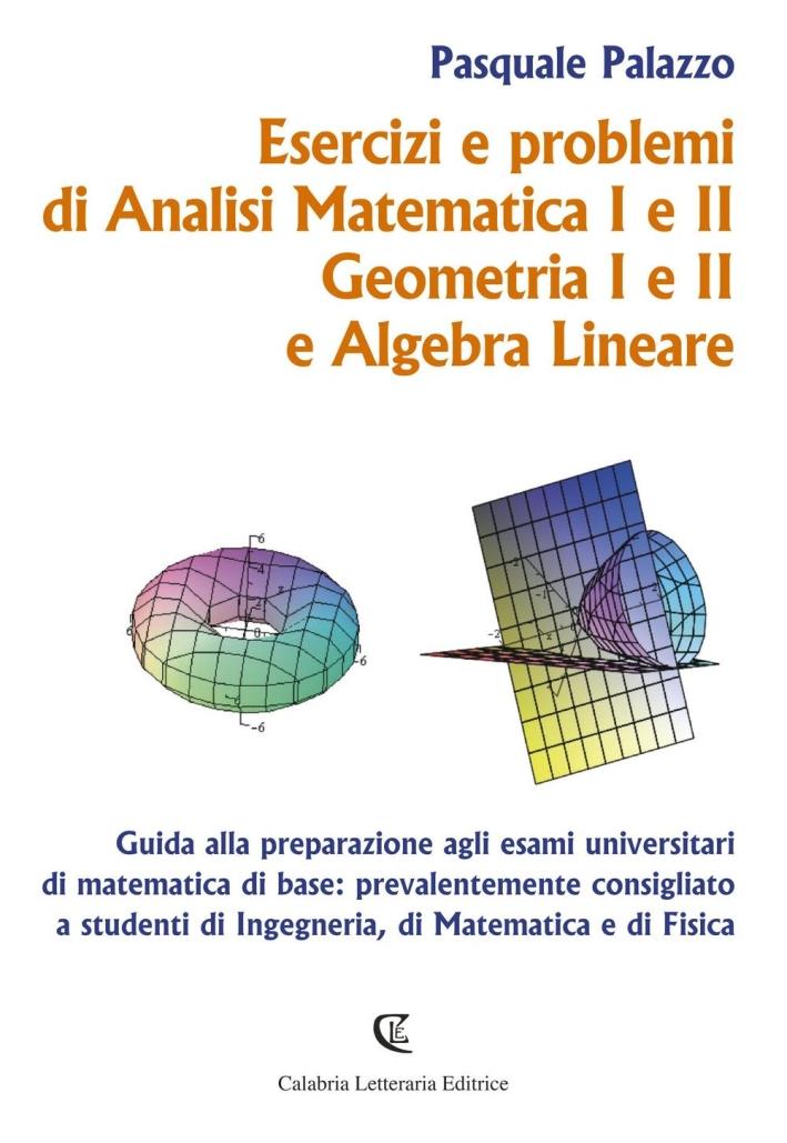 Esercizi e Problemi di Analisi Matematica I e II, Geometria I e II e Algebra Lineare. Guida alla Preparazione agli Esami Universitari di Matematica di Base: Prevalentemente Consigliato a Studenti di Ingegneria, di Matematica e di Fisica.