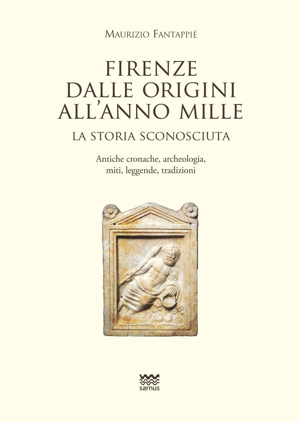 Firenze dalle origini all'anno mille. La storia sconosciuta. Antiche cronache, archeologia, miti, leggende, tradizioni.