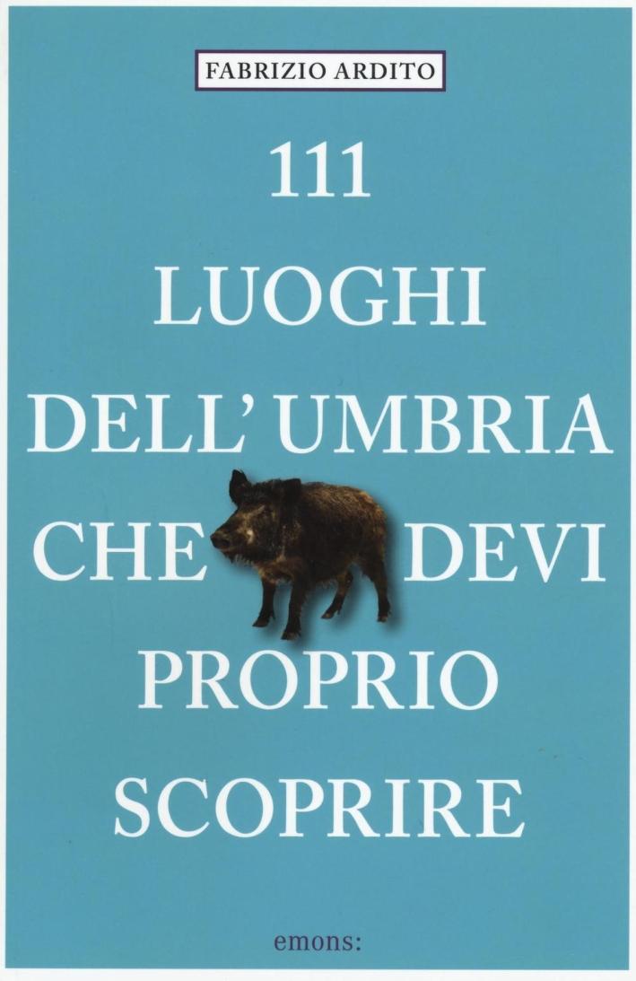 111 luoghi dell'Umbria che devi proprio scoprire.