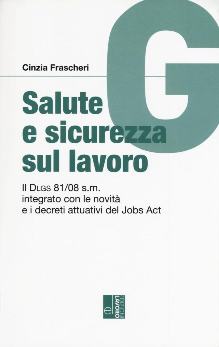 Salute e sicurezza sul lavoro. Il Dlgs 81/08 s.m. integrato con le novità e i decreti attuativi del Jobs Act.