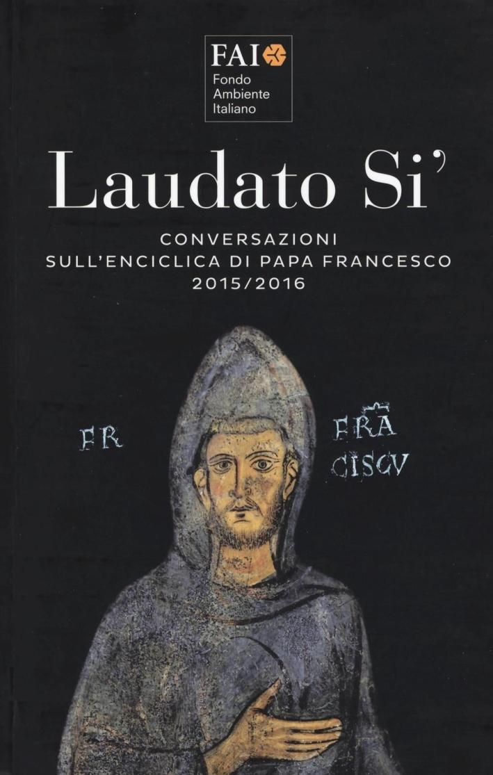 Laudato Sì. Conversazioni sull'Enciclica di Papa Francesco 2015-2016.