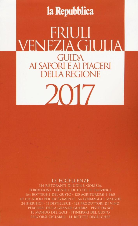 Friuli Venezia Giulia. Guida ai sapori e ai piaceri della regione 2017