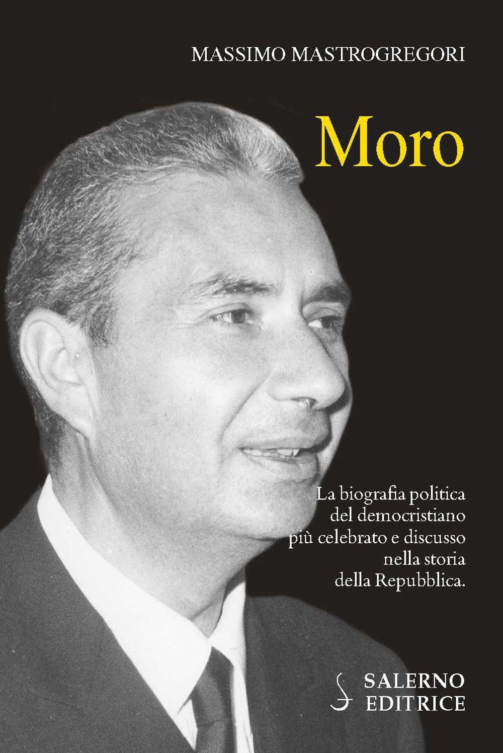 Moro. La biografia politica del democristiano più celebrato e discusso nella storia della Repubblica