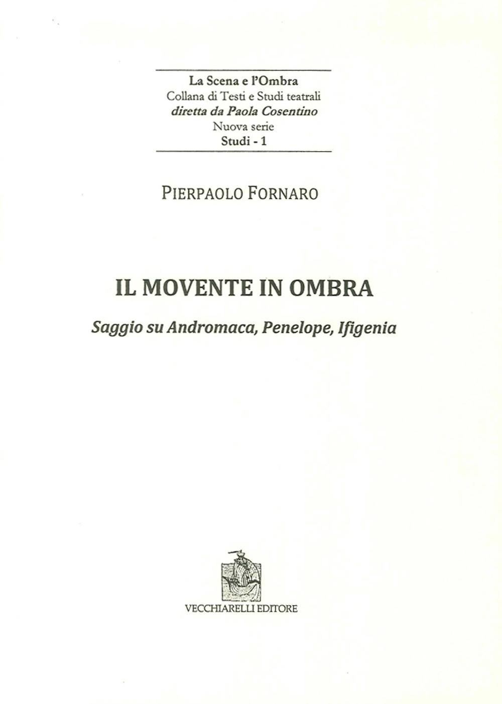 Il Movente in Ombra. Saggio Su Andromaca, Penelope, Ificenia.