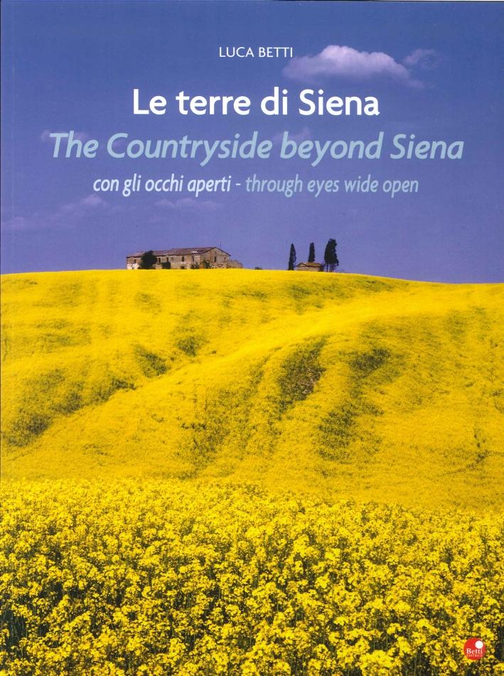 Le Terre di Siena. Con gli Occhi Aperti. the Countryside Beyond Siena. Through Eyes Wide Open.