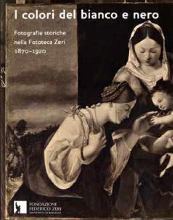 I Colori del Bianco e Nero. Fotografie Storiche nella Fototeca Zeri 1870-1920