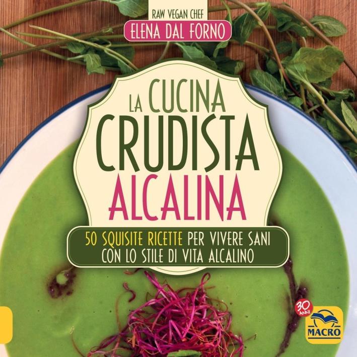 La cucina crudista alcalina. 50 squisite ricette per vivere sani con lo stile di vita alcalino