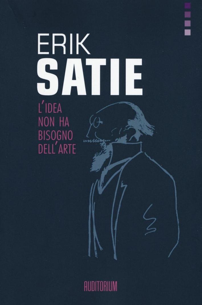 Erik Satie. L'idea non ha bisogno dell'arte.