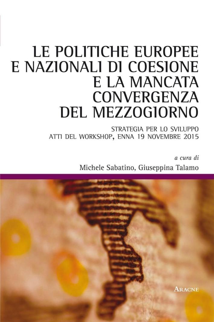 Le politiche europee e nazionali di coesione e la mancata convergenza del Mezzogiorno. Strategia per lo sviluppo. Atti del Workshop (Enna, 19 novembre 2015).