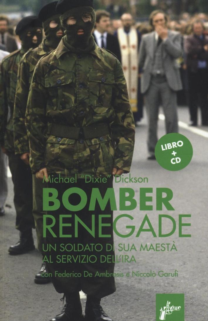 Renegade bomber. Un soldato di sua maestà al servizio dell'IRA. Con CD Audio