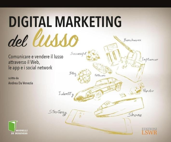 Digital marketing del lusso. Comunicare e vendere il lusso attraverso il Web, le app e i social network.