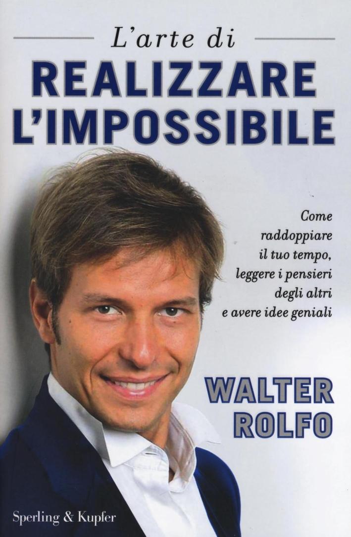 L'arte di realizzare l'impossibile. Come raddoppiare il tuo tempo, leggere i pensieri degli altri e avere idee geniali.