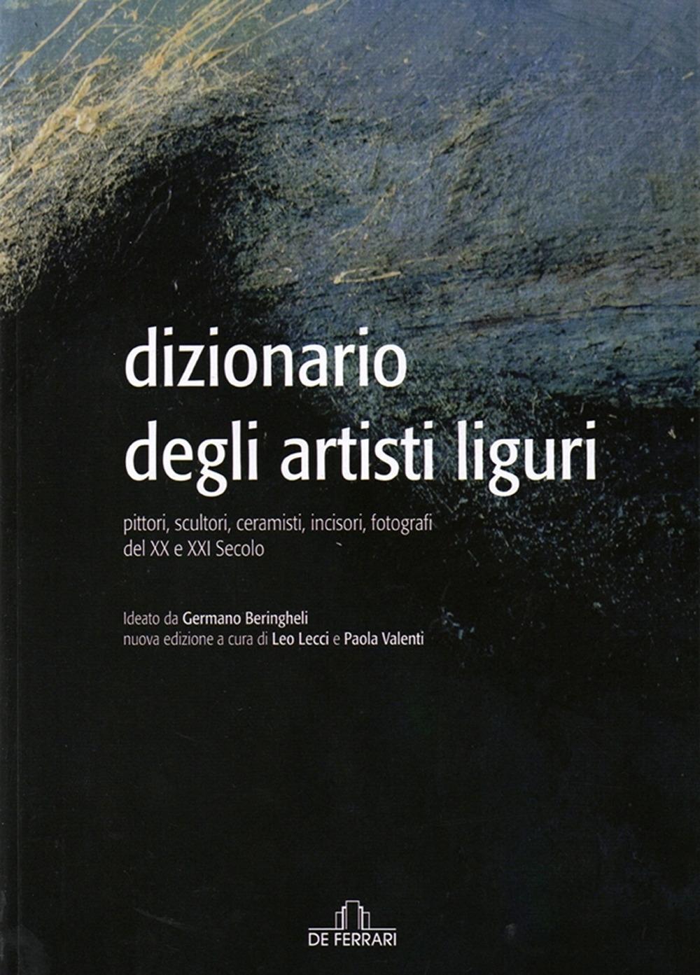 Dizionario degli Artisti Liguri. Pittori, Scultori, Ceramisti, Incisori, Fotografi del XX e XXI Secolo