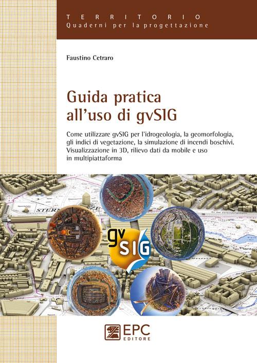 Guida pratica all'uso di gvSIG. Come utilizzare il software open source gvSIG per l'idrogeologia, la geomorfologia, gli indici di vegetazione, la simulazione