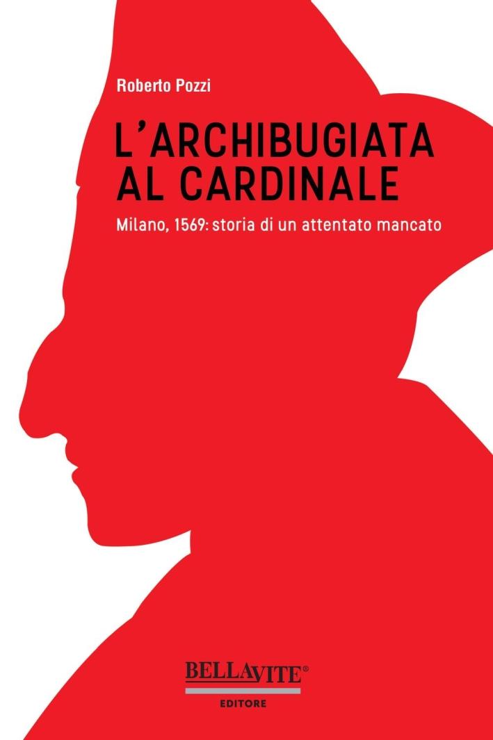 L'archibugiata al cardinale. Milano, 1569: storia di un attentato mancato.