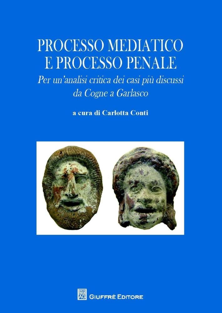 Processo mediatico e processo penale. Per un'analisi critica dei casi più discussi. Da Cogne a Garlasco.