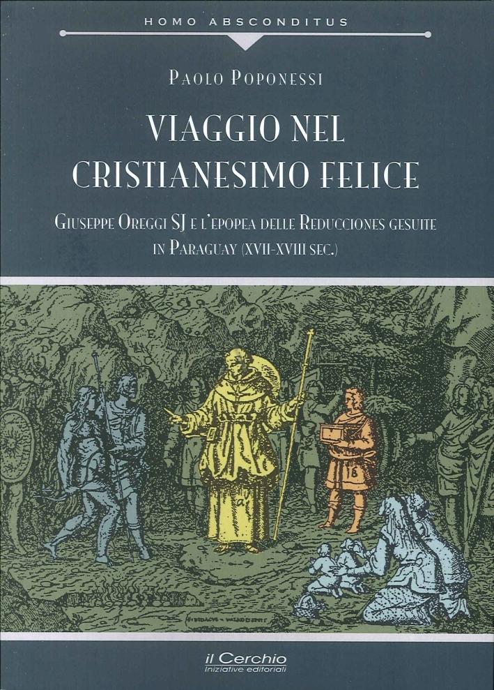 Viaggio nel cristianesimo felice. Giuseppe Oreggi SJ e l'epopea delle Reducciones gesuite in Paraguay (XVII-XVIII sec.).