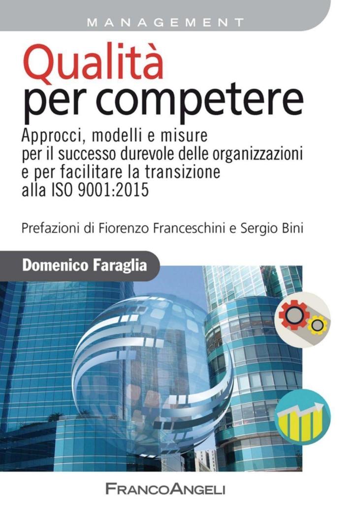 Qualità per competere. Approcci, modelli e misure per il successo durevole delle organizzazioni e per facilitare la transizione alla ISO 9001:2015.