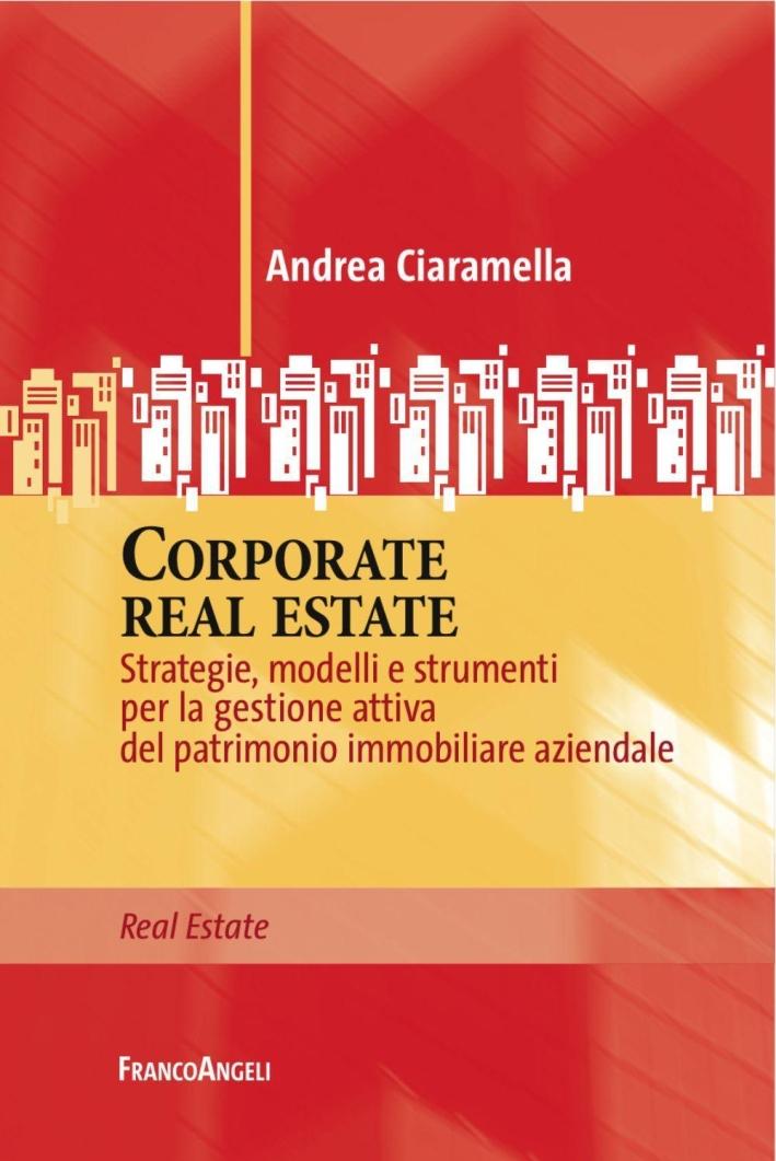 Corporate real estate. Strategie, modelli e strumenti per la gestione attiva del patrimonio immobiliare aziendale.