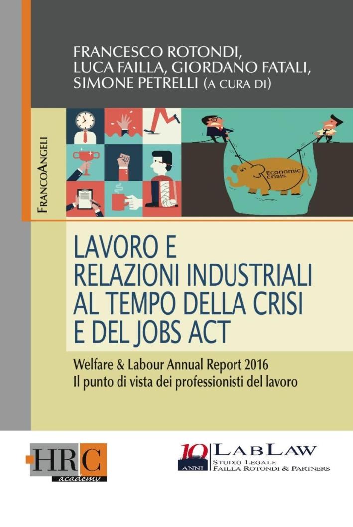 Lavoro e relazioni industriali al tempo della crisi e del Jobs act. Welfare & Labour annual report 2016. Il punto di vista dei professionisti del lavoro