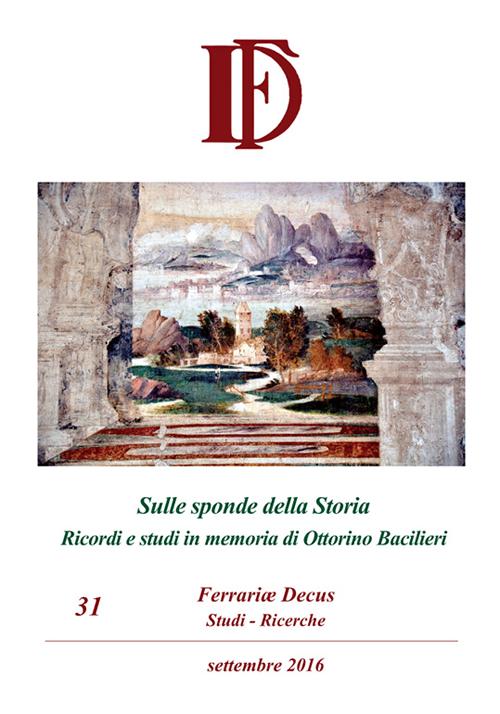 Ferrariae decus. Studi-ricerche (2016). Vol. 31: Sulle sponde della Storia. Ricordi e studi in memoria di Ottorino Bacilieri
