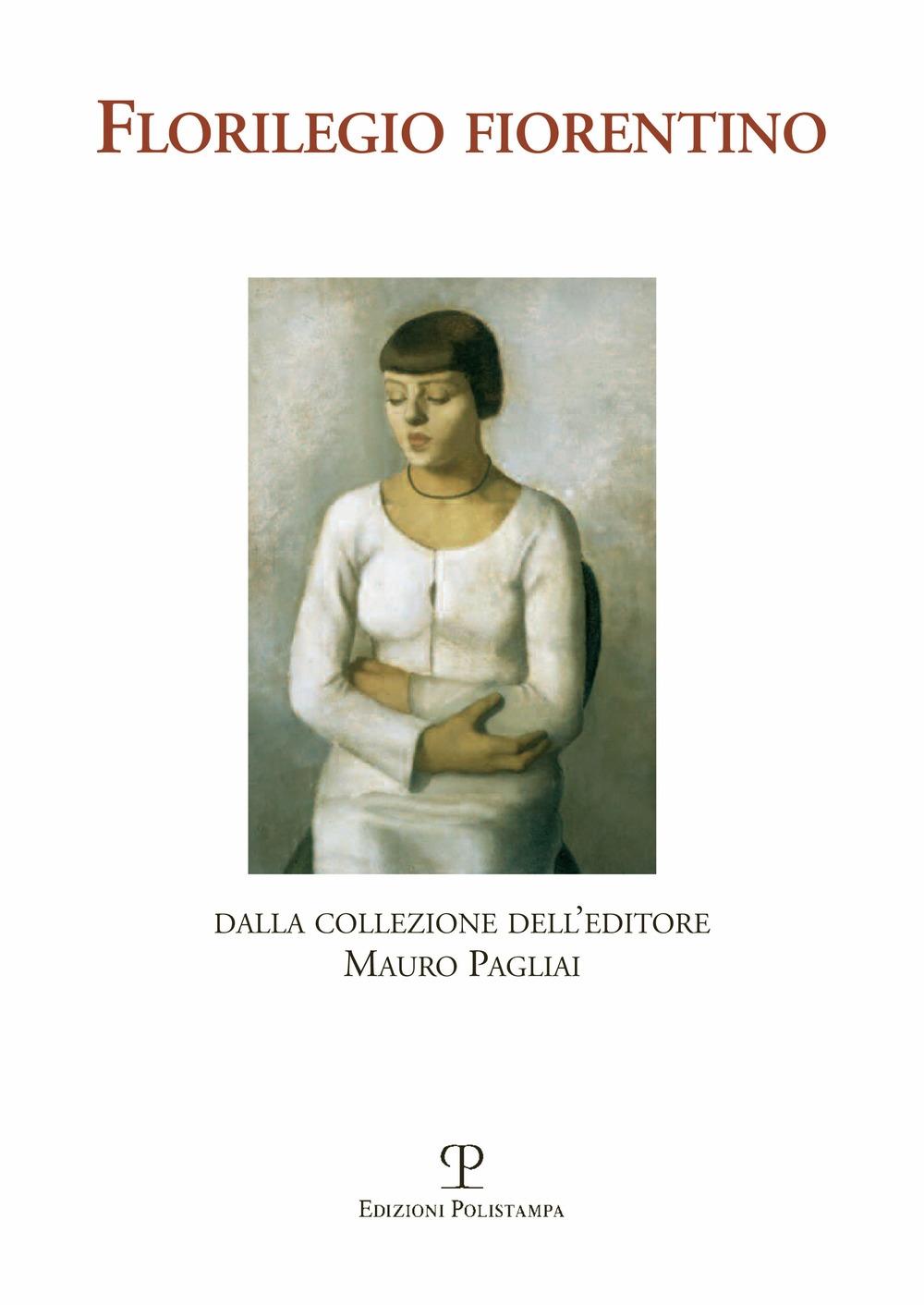 Florilegio fiorentino. Dalla collezione dell'editore Mauro Pagliai