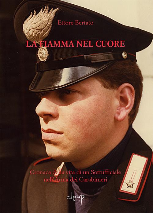 La fiamma nel cuore. Cronaca della vita di un sottufficiale nell'arma dei carabinieri.