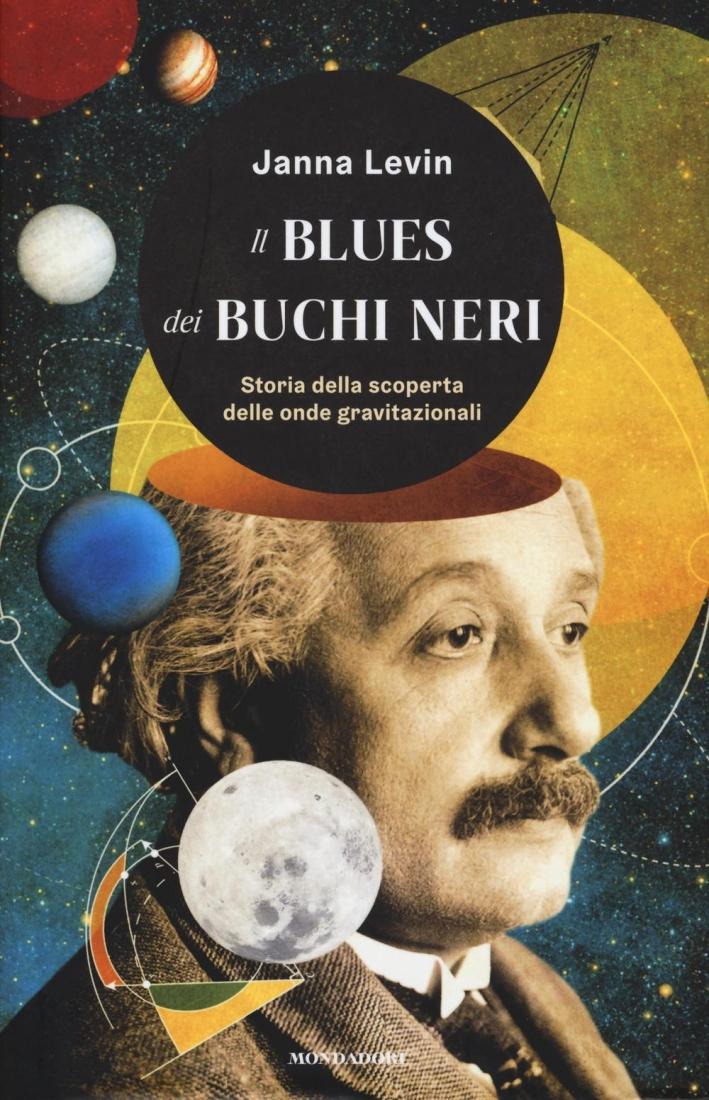 Il blues dei buchi neri. Storia della scoperta delle onde gravitazionali.