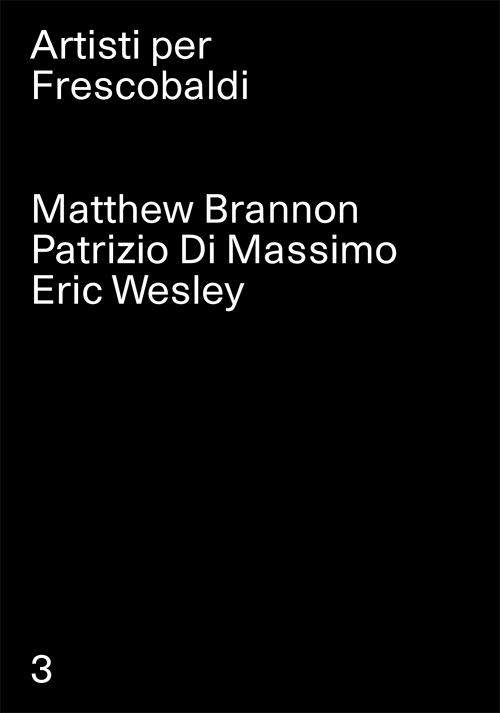 Matthew Brannon, Patrizio Di Massimo, Eric Wesley. Artisti per Frescobaldi.  Vol. 3.