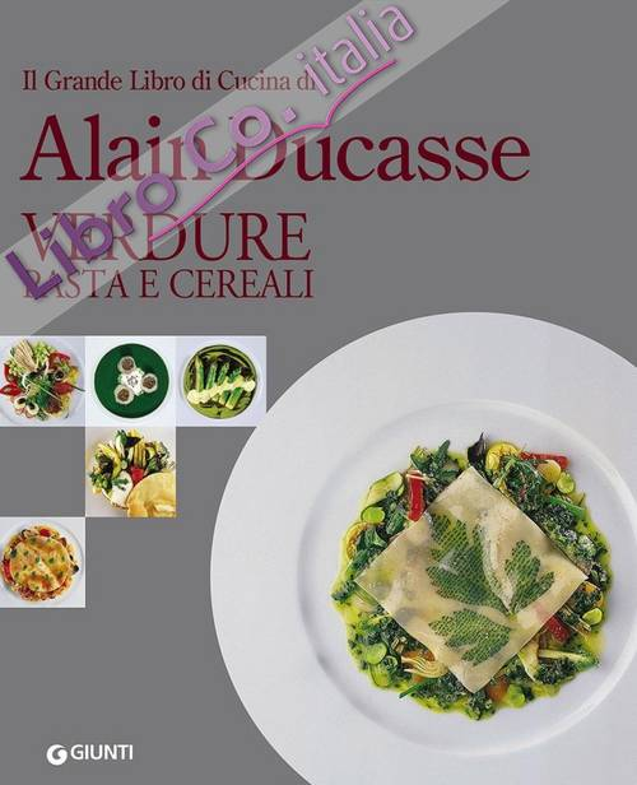 Il grande libro di cucina di Alain Ducasse. Verdure, pasta e cereali.