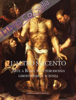 L'altro Seicento. Arte a Roma tra eterodossia libertinismo e scienza.