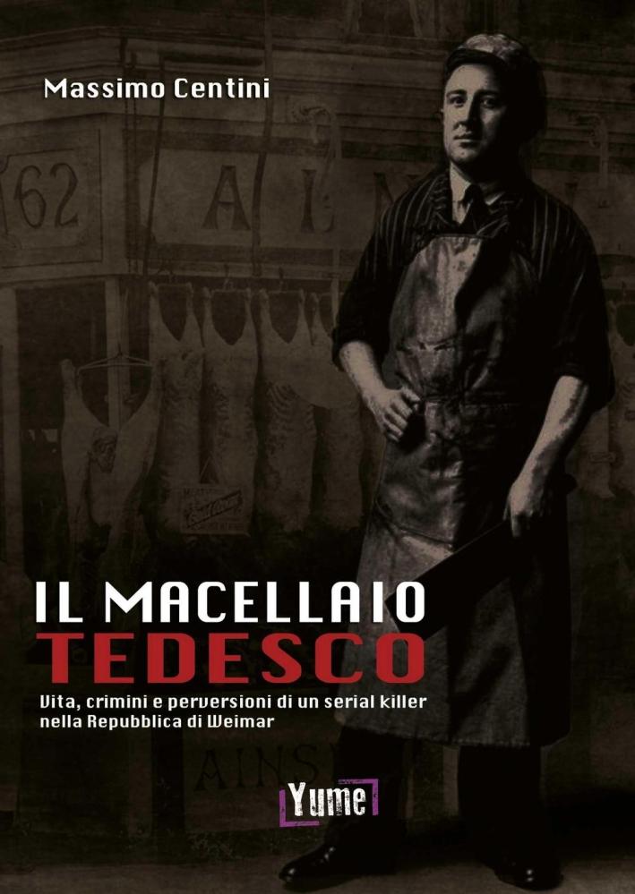 Il Macellaio Tedesco. Vita, Crimini e Perversioni di un Serial Killer nella Repubblica di Weimar.